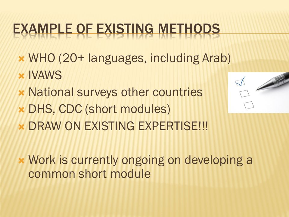 WHO (20+ languages, including Arab) IVAWS National surveys other countries DHS, CDC (short modules) DRAW ON EXISTING EXPERTISE!!! Work is currently on