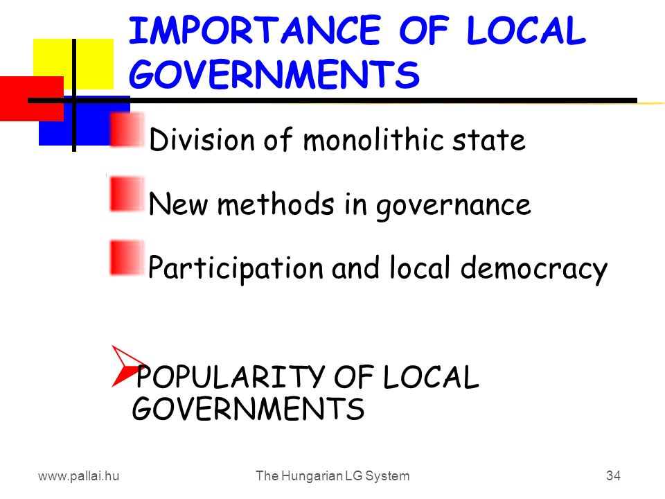 www.pallai.huThe Hungarian LG System34 IMPORTANCE OF LOCAL GOVERNMENTS Division of monolithic state New methods in governance Participation and local democracy POPULARITY OF LOCAL GOVERNMENTS
