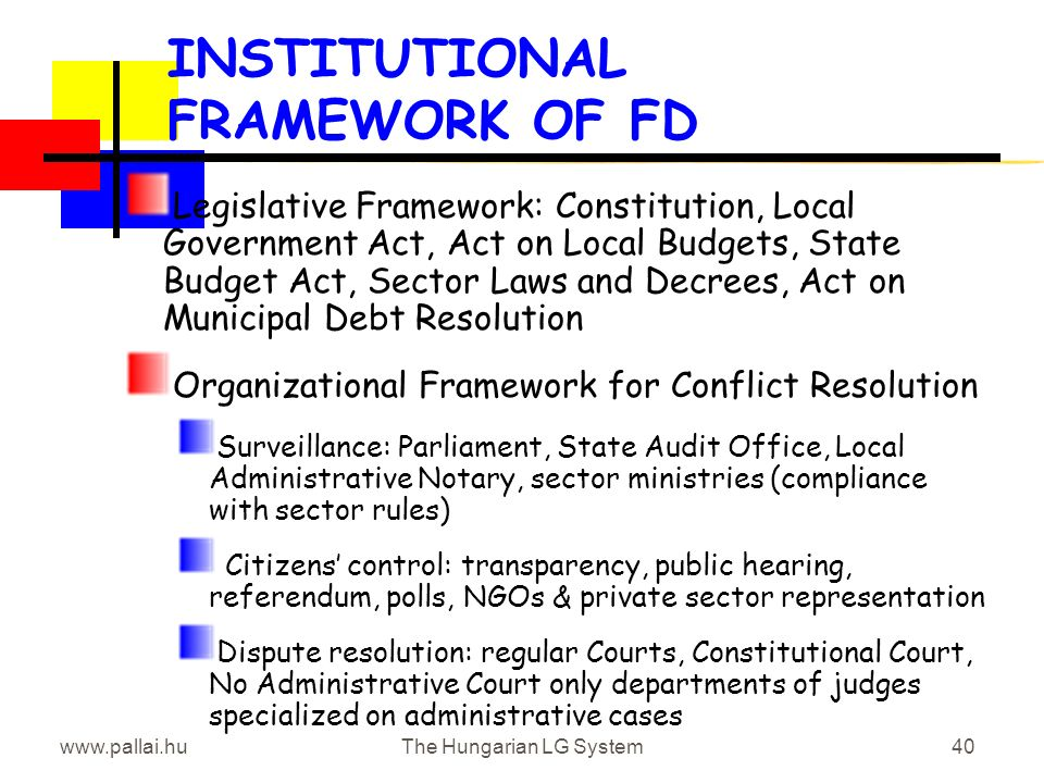 www.pallai.huThe Hungarian LG System40 INSTITUTIONAL FRAMEWORK OF FD Legislative Framework: Constitution, Local Government Act, Act on Local Budgets, State Budget Act, Sector Laws and Decrees, Act on Municipal Debt Resolution Organizational Framework for Conflict Resolution Surveillance: Parliament, State Audit Office, Local Administrative Notary, sector ministries (compliance with sector rules) Citizens control: transparency, public hearing, referendum, polls, NGOs & private sector representation Dispute resolution: regular Courts, Constitutional Court, No Administrative Court only departments of judges specialized on administrative cases