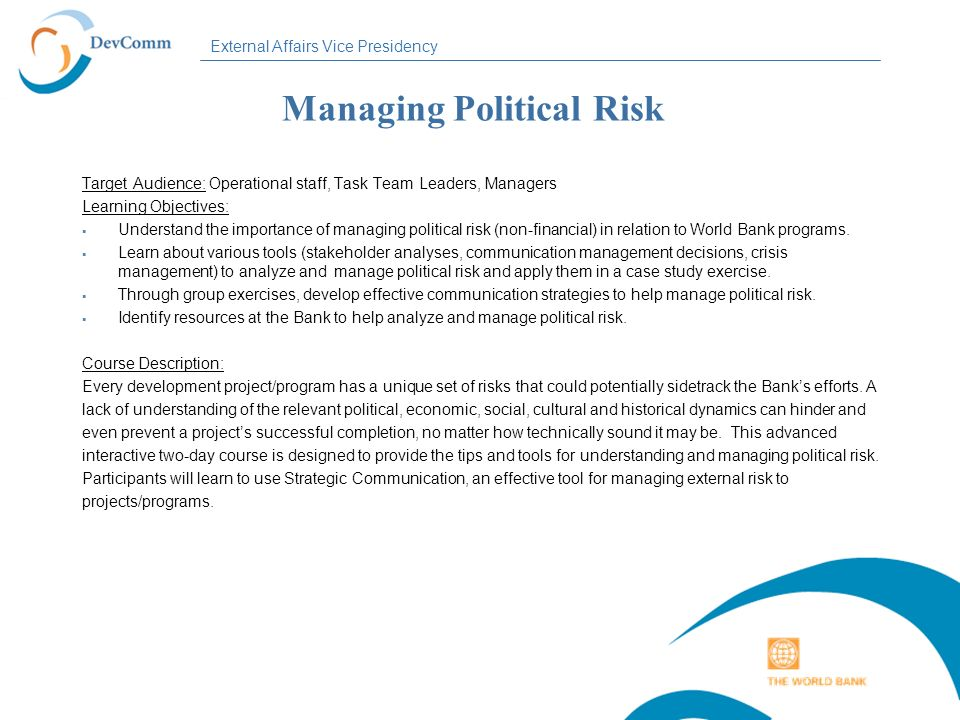 External Affairs Vice Presidency Managing Political Risk Target Audience: Operational staff, Task Team Leaders, Managers Learning Objectives: Understa