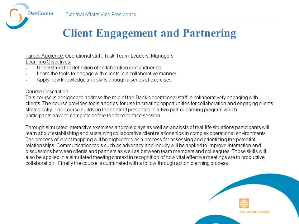 External Affairs Vice Presidency Client Engagement and Partnering Target Audience: Operational staff, Task Team Leaders, Managers Learning Objectives: