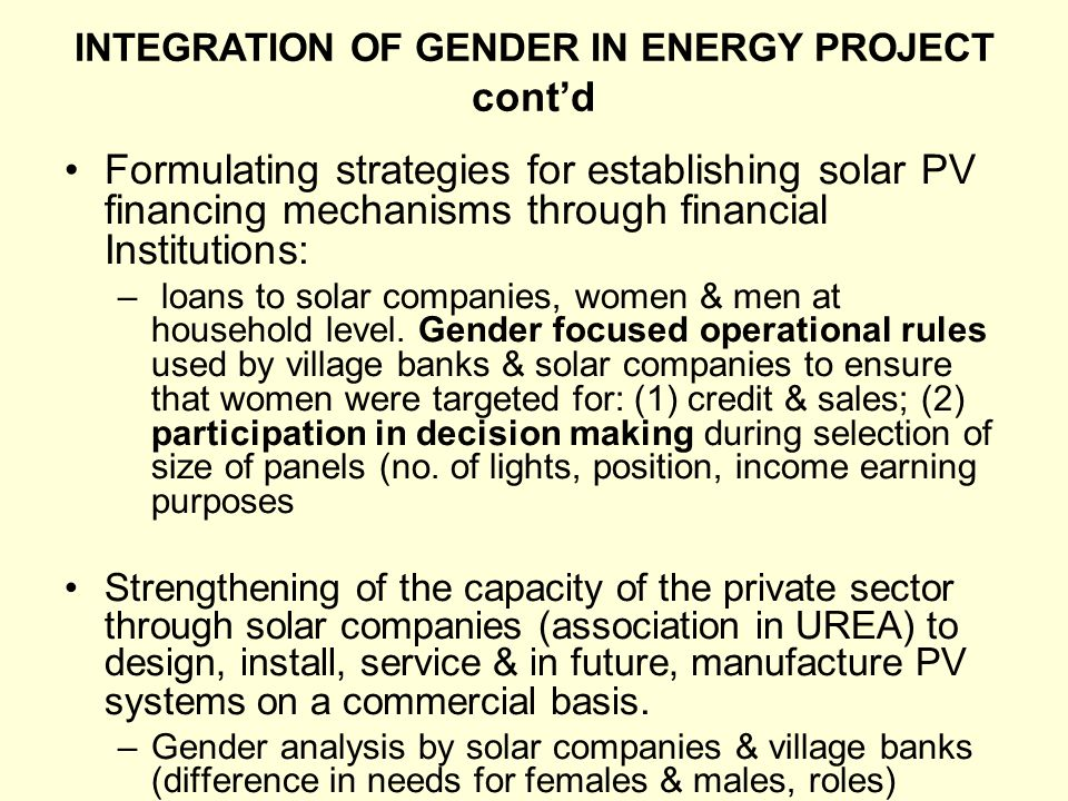 INTEGRATION OF GENDER IN ENERGY PROJECT contd Formulating strategies for establishing solar PV financing mechanisms through financial Institutions: –