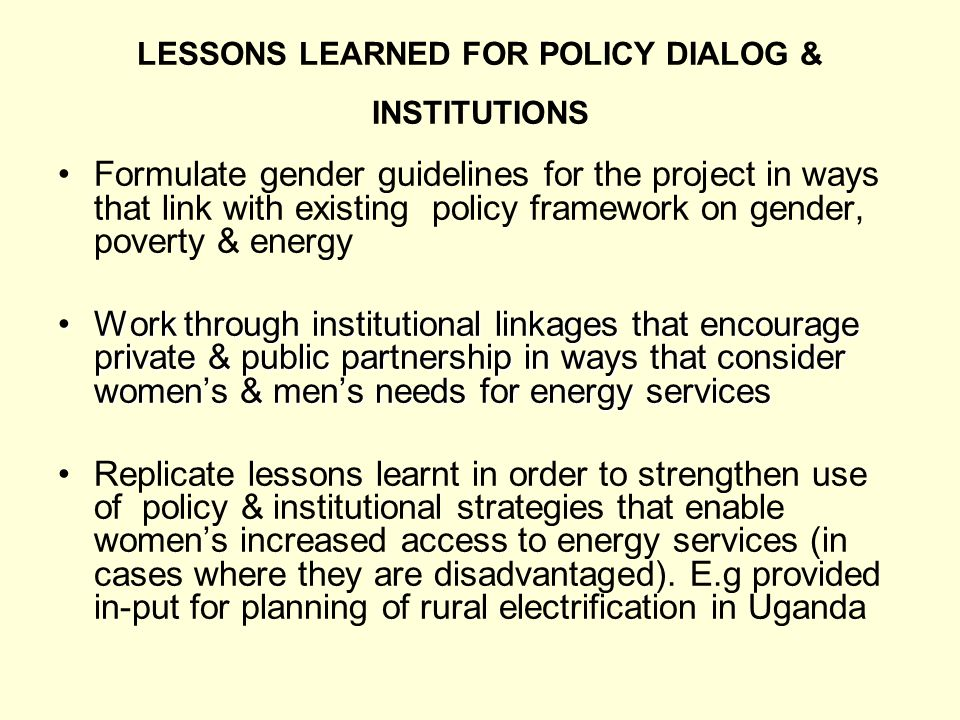 LESSONS LEARNED FOR POLICY DIALOG & INSTITUTIONS Formulate gender guidelines for the project in ways that link with existing policy framework on gender, poverty & energy Work through institutional linkages that encourage private & public partnership in ways that consider womens & mens needs for energy servicesWork through institutional linkages that encourage private & public partnership in ways that consider womens & mens needs for energy services Replicate lessons learnt in order to strengthen use of policy & institutional strategies that enable womens increased access to energy services (in cases where they are disadvantaged).