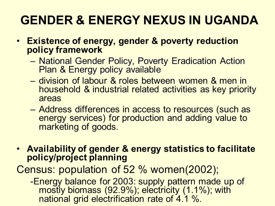 GENDER & ENERGY NEXUS IN UGANDA Existence of energy, gender & poverty reduction policy framework –National Gender Policy, Poverty Eradication Action P