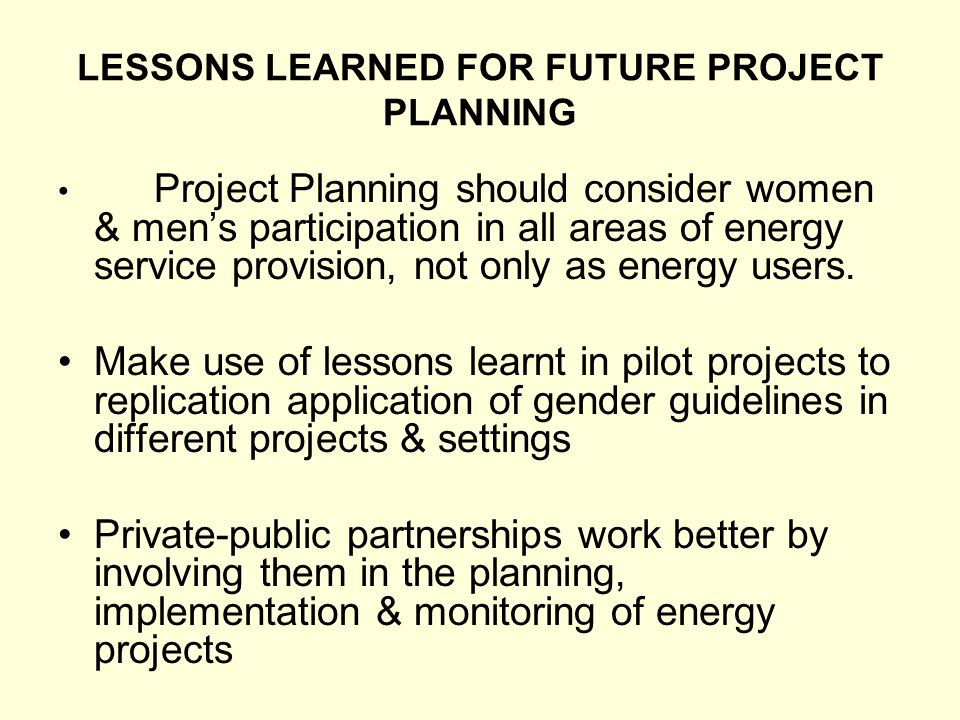LESSONS LEARNED FOR FUTURE PROJECT PLANNING Project Planning should consider women & mens participation in all areas of energy service provision, not