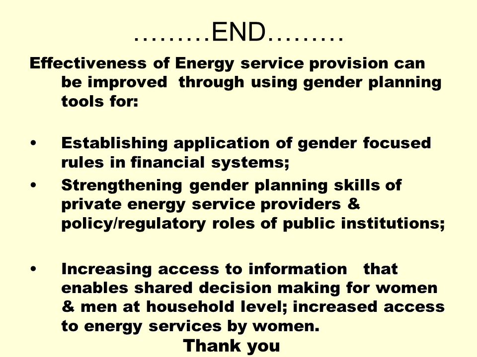 ………END……… Effectiveness of Energy service provision can be improved through using gender planning tools for: Establishing application of gender focused rules in financial systems;Establishing application of gender focused rules in financial systems; Strengthening gender planning skills of private energy service providers & policy/regulatory roles of public institutions; Increasing access to information that enables shared decision making for women & men at household level; increased access to energy services by women.Increasing access to information that enables shared decision making for women & men at household level; increased access to energy services by women.