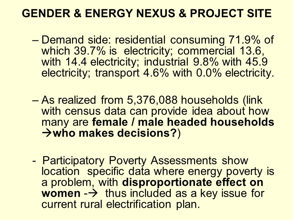 GENDER & ENERGY NEXUS & PROJECT SITE –Demand side: residential consuming 71.9% of which 39.7% is electricity; commercial 13.6, with 14.4 electricity; industrial 9.8% with 45.9 electricity; transport 4.6% with 0.0% electricity.