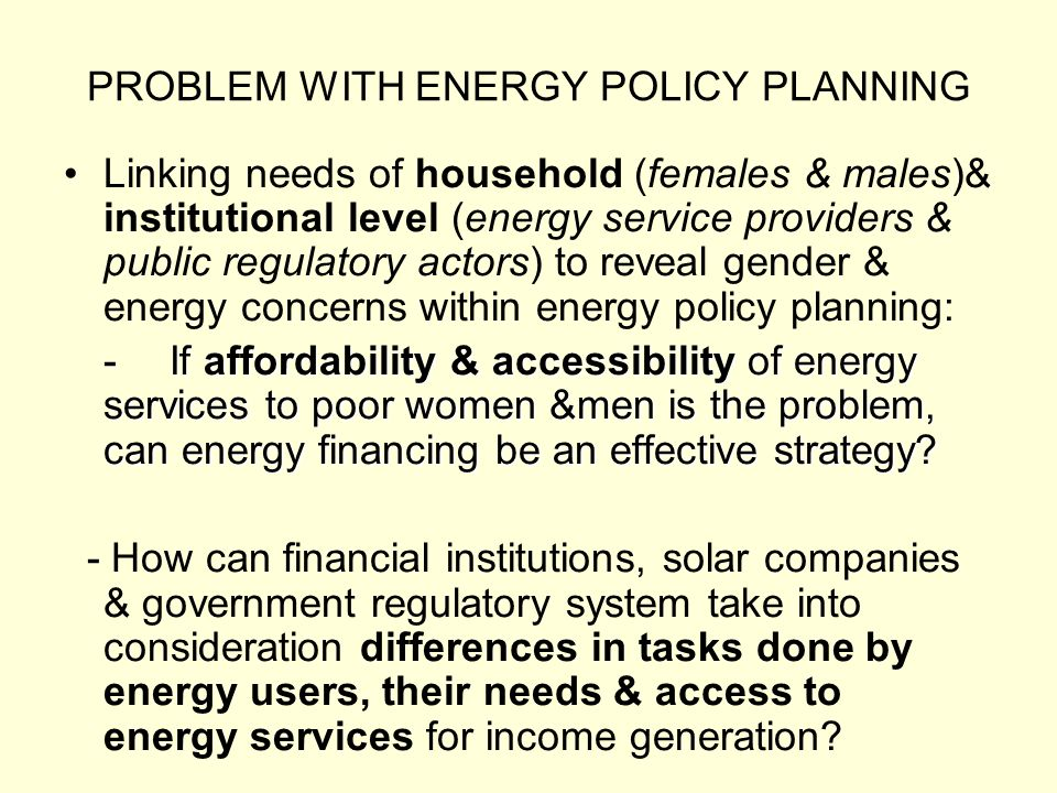 PROBLEM WITH ENERGY POLICY PLANNING Linking needs of household (females & males)& institutional level (energy service providers & public regulatory actors) to reveal gender & energy concerns within energy policy planning: -If affordability & accessibility of energy services to poor women &men is the problem, can energy financing be an effective strategy.