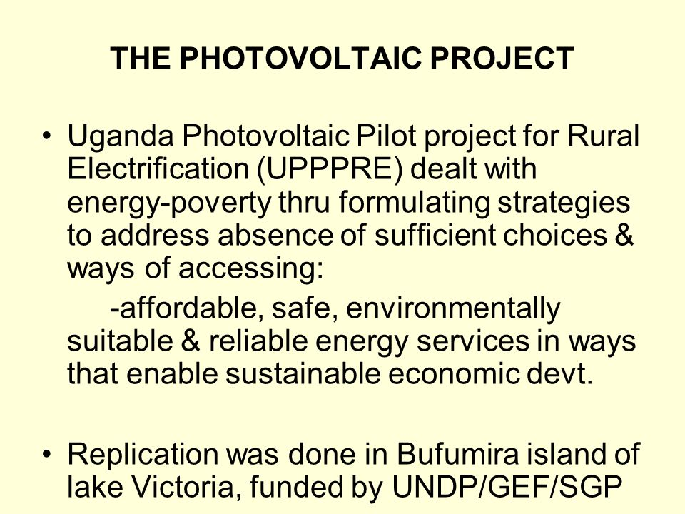 THE PHOTOVOLTAIC PROJECT Uganda Photovoltaic Pilot project for Rural Electrification (UPPPRE) dealt with energy-poverty thru formulating strategies to