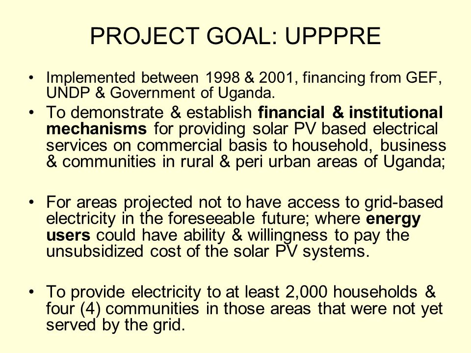 PROJECT GOAL: UPPPRE Implemented between 1998 & 2001, financing from GEF, UNDP & Government of Uganda. To demonstrate & establish financial & institut
