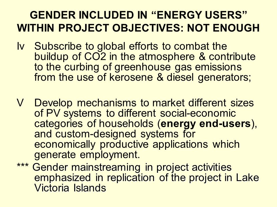GENDER INCLUDED IN ENERGY USERS WITHIN PROJECT OBJECTIVES: NOT ENOUGH IvSubscribe to global efforts to combat the buildup of CO2 in the atmosphere & contribute to the curbing of greenhouse gas emissions from the use of kerosene & diesel generators; VDevelop mechanisms to market different sizes of PV systems to different social-economic categories of households (energy end-users), and custom-designed systems for economically productive applications which generate employment.