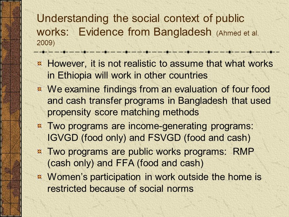 Understanding the social context of public works: Evidence from Bangladesh (Ahmed et al. 2009) However, it is not realistic to assume that what works
