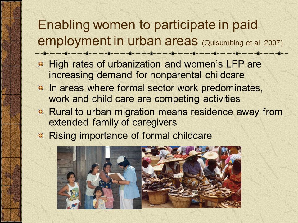 Enabling women to participate in paid employment in urban areas (Quisumbing et al. 2007) High rates of urbanization and womens LFP are increasing dema
