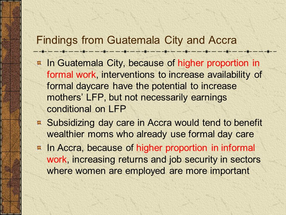 Findings from Guatemala City and Accra In Guatemala City, because of higher proportion in formal work, interventions to increase availability of forma