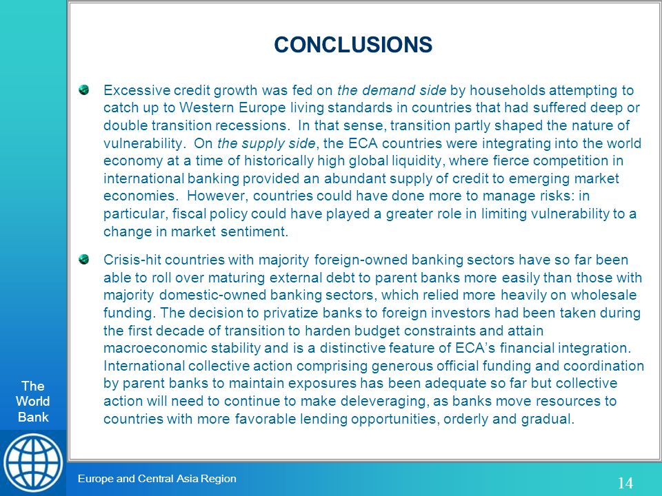 The World Bank 14 Europe and Central Asia Region CONCLUSIONS Excessive credit growth was fed on the demand side by households attempting to catch up to Western Europe living standards in countries that had suffered deep or double transition recessions.
