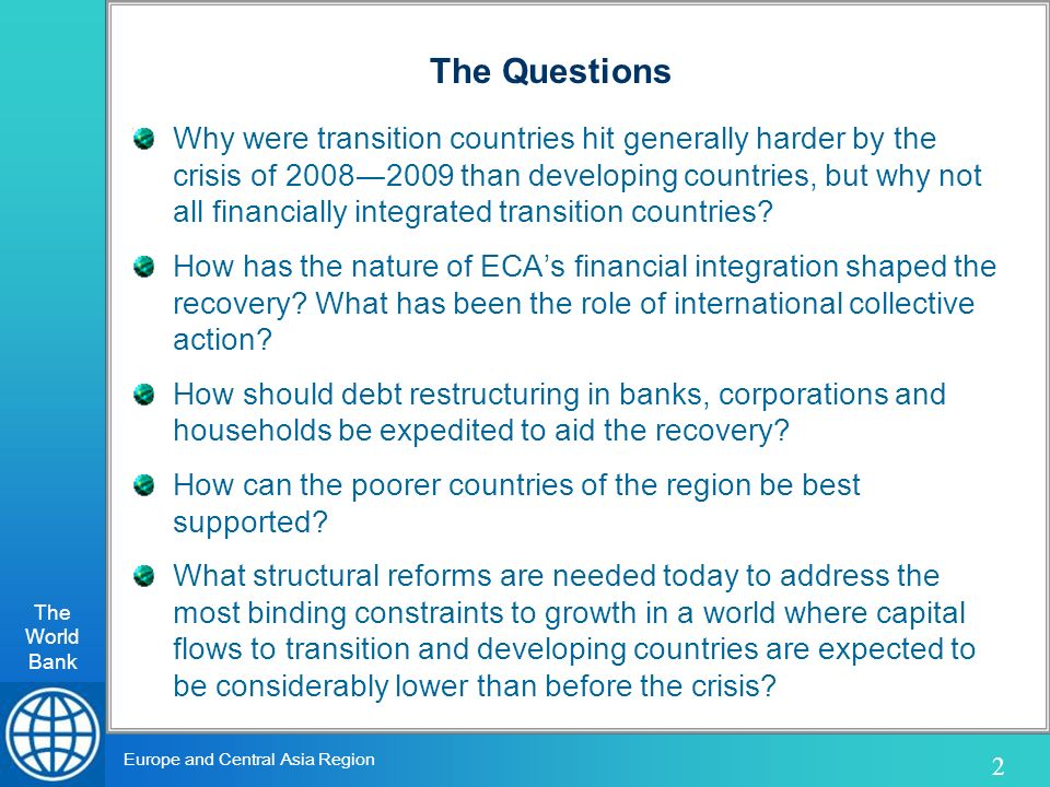 The World Bank 2 Europe and Central Asia Region The Questions Why were transition countries hit generally harder by the crisis of 20082009 than developing countries, but why not all financially integrated transition countries.