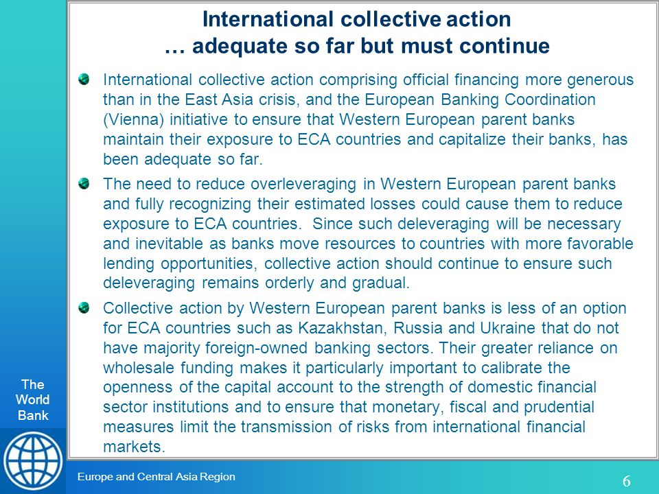 The World Bank 6 Europe and Central Asia Region International collective action … adequate so far but must continue International collective action comprising official financing more generous than in the East Asia crisis, and the European Banking Coordination (Vienna) initiative to ensure that Western European parent banks maintain their exposure to ECA countries and capitalize their banks, has been adequate so far.