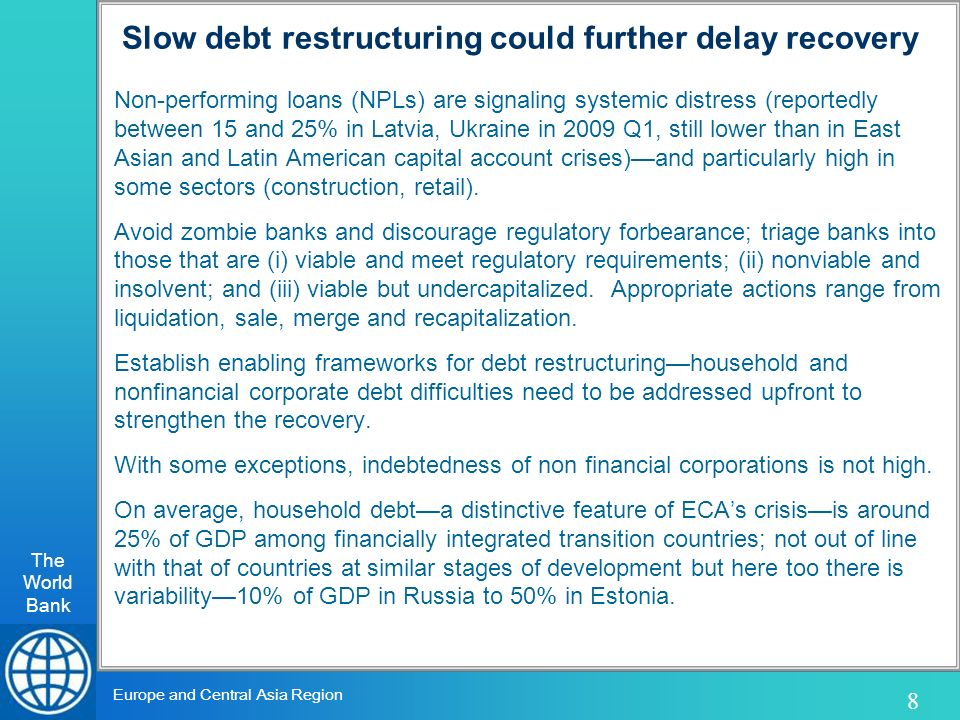 The World Bank 8 Europe and Central Asia Region Slow debt restructuring could further delay recovery Non-performing loans (NPLs) are signaling systemic distress (reportedly between 15 and 25% in Latvia, Ukraine in 2009 Q1, still lower than in East Asian and Latin American capital account crises)and particularly high in some sectors (construction, retail).