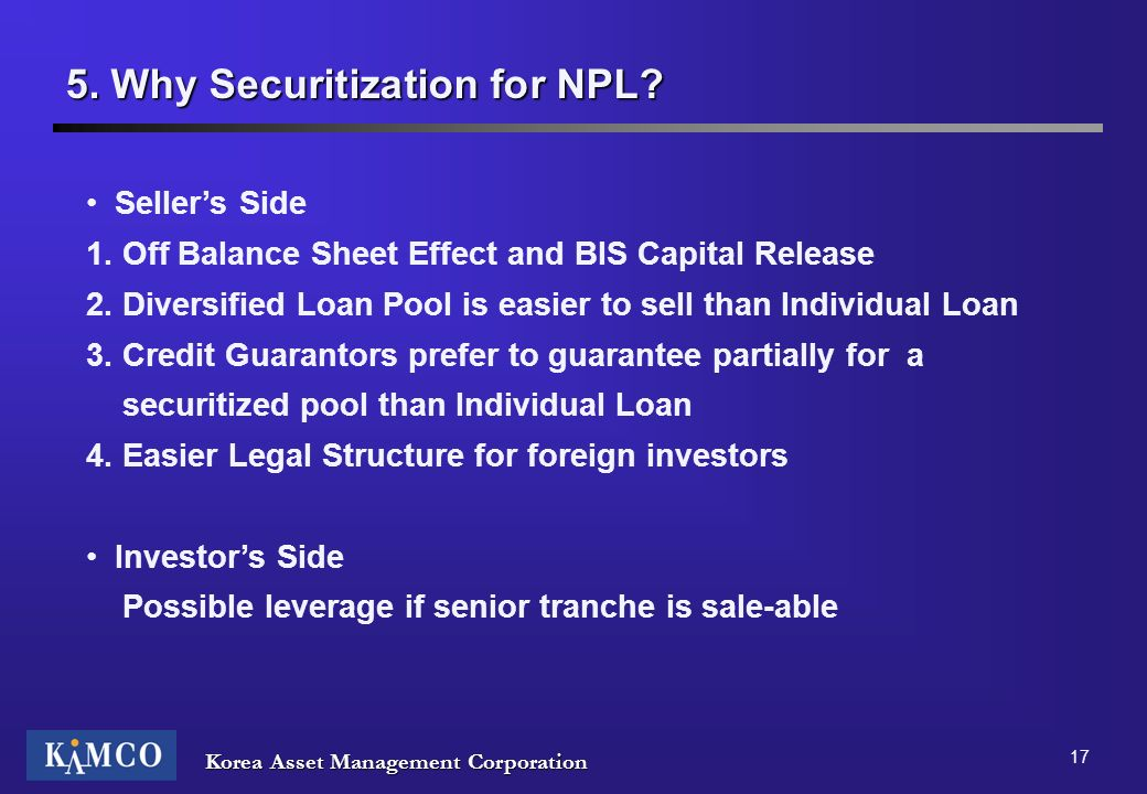 Korea Asset Management Corporation 17 5. Why Securitization for NPL? Sellers Side 1. Off Balance Sheet Effect and BIS Capital Release 2. Diversified L