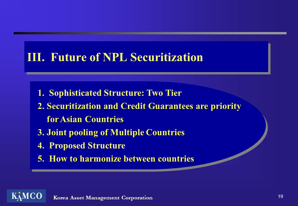 Korea Asset Management Corporation 19 III. Future of NPL Securitization 1. Sophisticated Structure: Two Tier Securitization and Credit Guarantees are