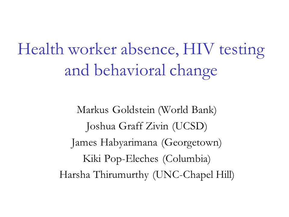 Health worker absence, HIV testing and behavioral change Markus Goldstein (World Bank) Joshua Graff Zivin (UCSD) James Habyarimana (Georgetown) Kiki Pop-Eleches (Columbia) Harsha Thirumurthy (UNC-Chapel Hill)