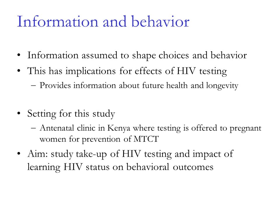 Information and behavior Information assumed to shape choices and behavior This has implications for effects of HIV testing Provides information about future health and longevity Setting for this study Antenatal clinic in Kenya where testing is offered to pregnant women for prevention of MTCT Aim: study take-up of HIV testing and impact of learning HIV status on behavioral outcomes