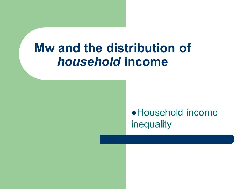 Mw and the distribution of household income Household income inequality