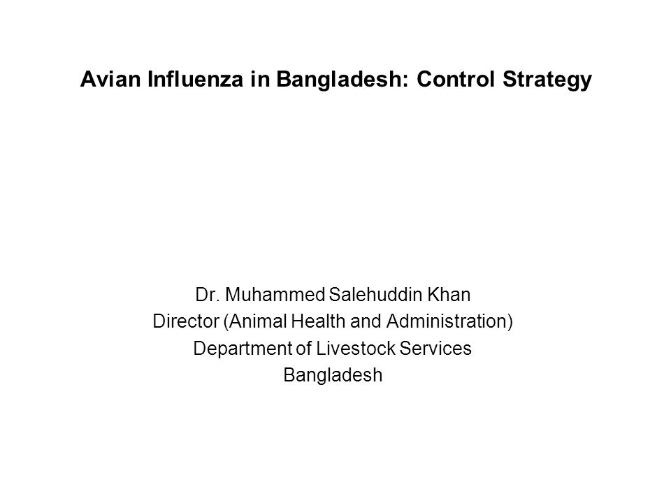 Avian Influenza in Bangladesh: Control Strategy Dr. Muhammed Salehuddin Khan Director (Animal Health and Administration) Department of Livestock Servi