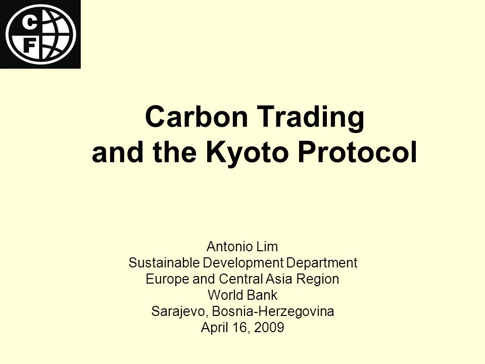 Carbon Trading and the Kyoto Protocol Antonio Lim Sustainable Development Department Europe and Central Asia Region World Bank Sarajevo, Bosnia-Herzegovina April 16, 2009