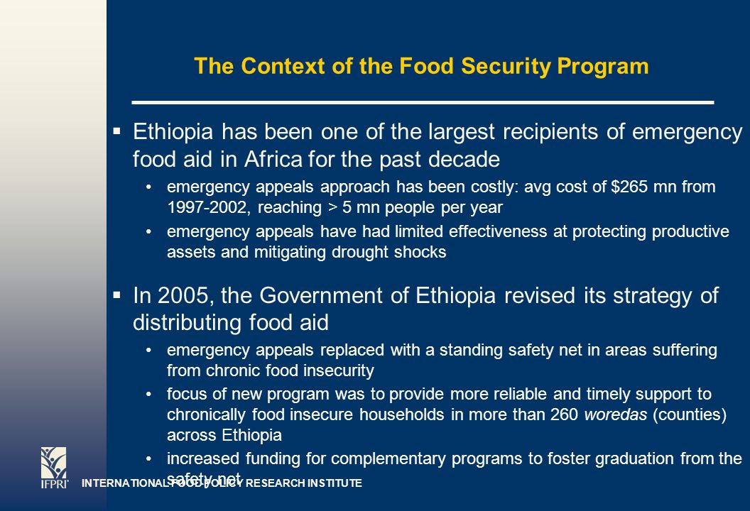 INTERNATIONAL FOOD POLICY RESEARCH INSTITUTE Page 2 The Context of the Food Security Program Ethiopia has been one of the largest recipients of emergency food aid in Africa for the past decade emergency appeals approach has been costly: avg cost of $265 mn from , reaching > 5 mn people per year emergency appeals have had limited effectiveness at protecting productive assets and mitigating drought shocks In 2005, the Government of Ethiopia revised its strategy of distributing food aid emergency appeals replaced with a standing safety net in areas suffering from chronic food insecurity focus of new program was to provide more reliable and timely support to chronically food insecure households in more than 260 woredas (counties) across Ethiopia increased funding for complementary programs to foster graduation from the safety net