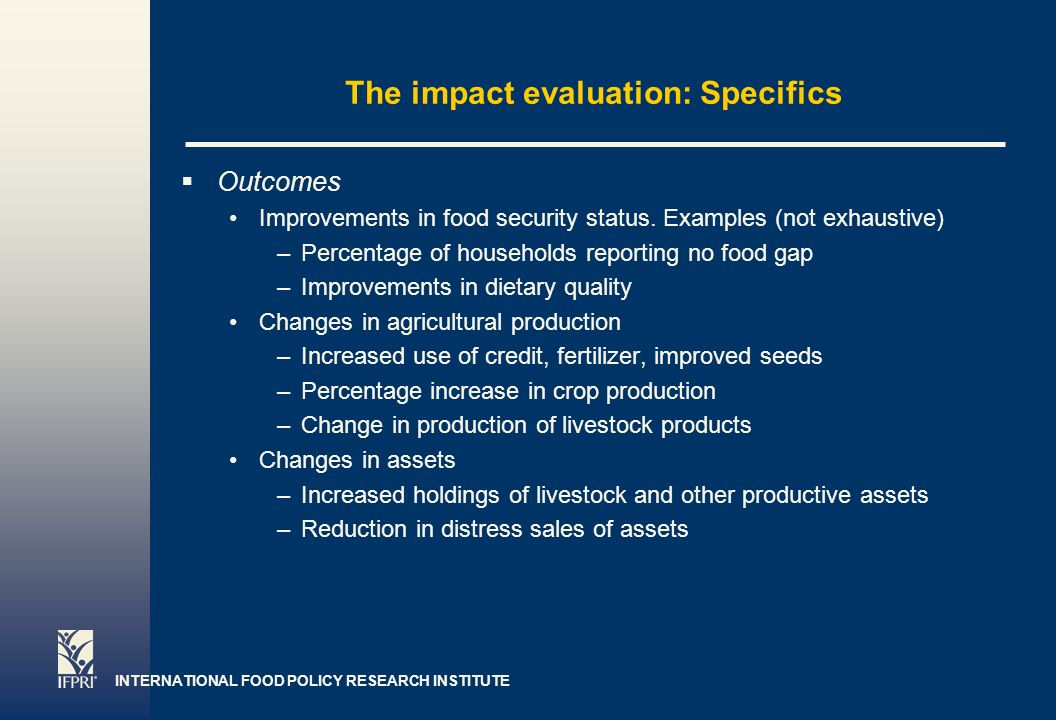 INTERNATIONAL FOOD POLICY RESEARCH INSTITUTE Page 6 The impact evaluation: Specifics Outcomes Improvements in food security status.
