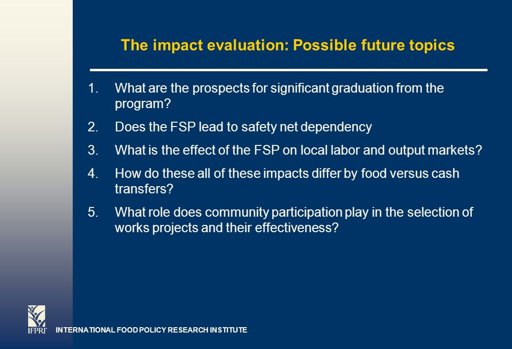 INTERNATIONAL FOOD POLICY RESEARCH INSTITUTE Page 7 The impact evaluation: Possible future topics 1.What are the prospects for significant graduation from the program.