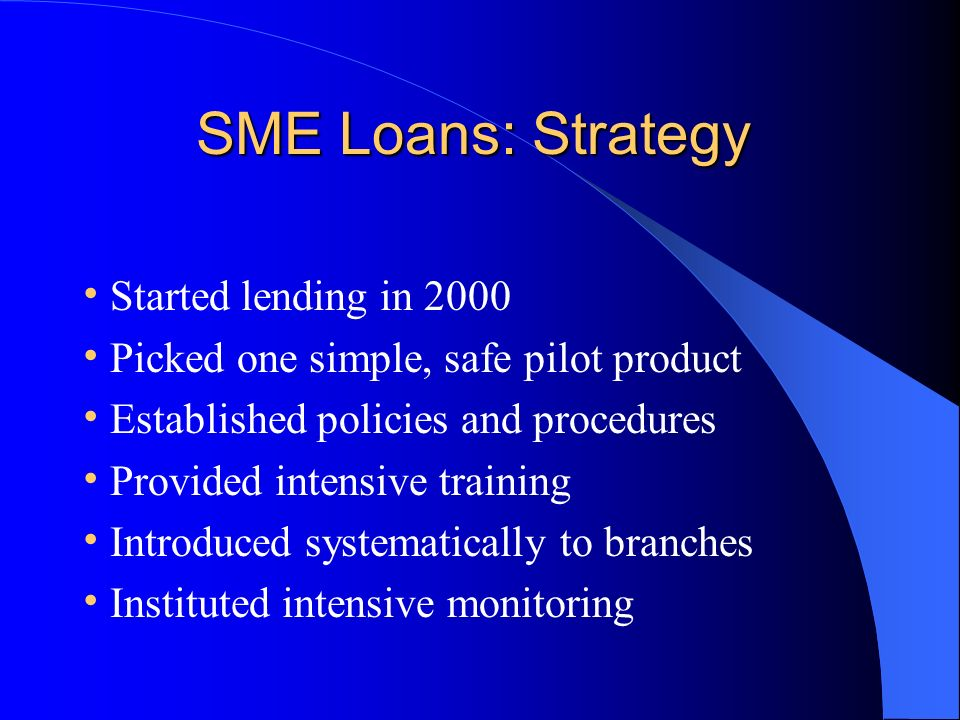 SME Loans: Strategy SME Loans: Strategy Started lending in 2000 Picked one simple, safe pilot product Established policies and procedures Provided intensive training Introduced systematically to branches Instituted intensive monitoring