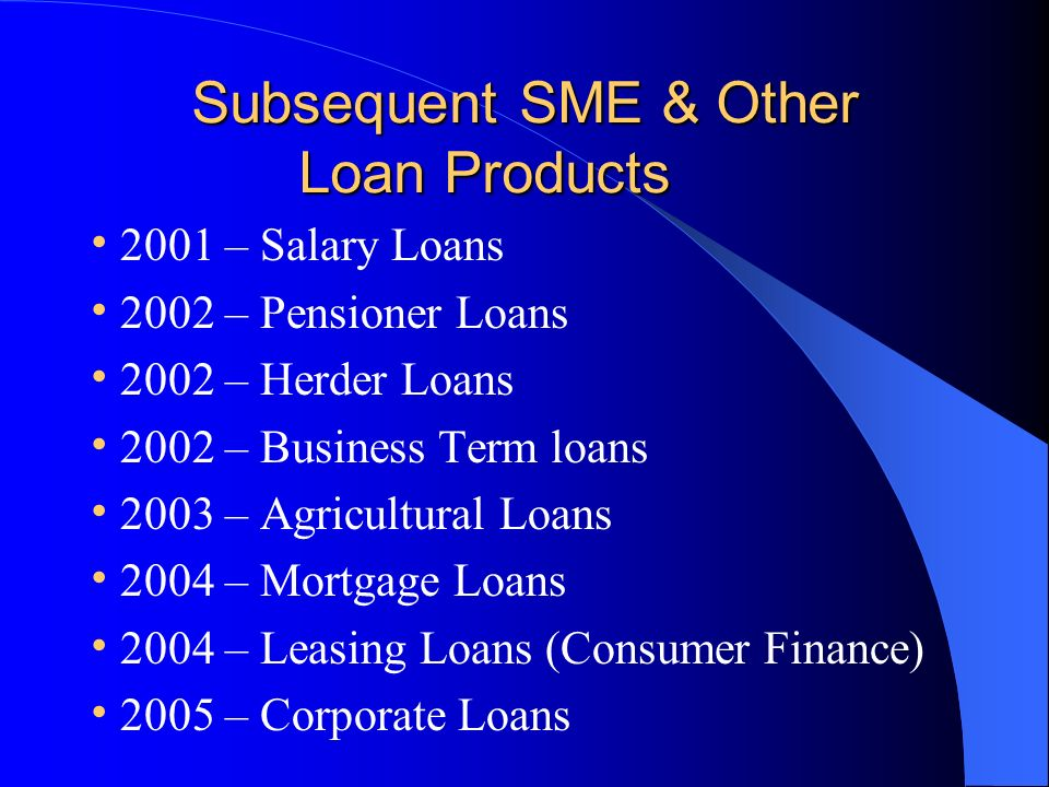 Subsequent SME & Other Loan Products Subsequent SME & Other Loan Products 2001 – Salary Loans 2002 – Pensioner Loans 2002 – Herder Loans 2002 – Business Term loans 2003 – Agricultural Loans 2004 – Mortgage Loans 2004 – Leasing Loans (Consumer Finance) 2005 – Corporate Loans