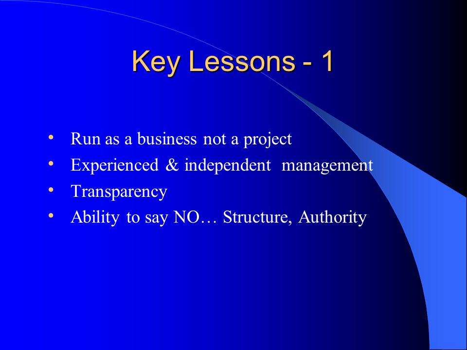 Key Lessons - 1 Run as a business not a project Experienced & independent management Transparency Ability to say NO… Structure, Authority