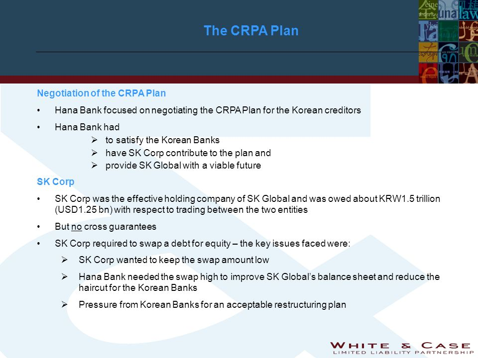 The CRPA Plan Negotiation of the CRPA Plan Hana Bank focused on negotiating the CRPA Plan for the Korean creditors Hana Bank had to satisfy the Korean Banks have SK Corp contribute to the plan and provide SK Global with a viable future SK Corp SK Corp was the effective holding company of SK Global and was owed about KRW1.5 trillion (USD1.25 bn) with respect to trading between the two entities But no cross guarantees SK Corp required to swap a debt for equity – the key issues faced were: SK Corp wanted to keep the swap amount low Hana Bank needed the swap high to improve SK Globals balance sheet and reduce the haircut for the Korean Banks Pressure from Korean Banks for an acceptable restructuring plan