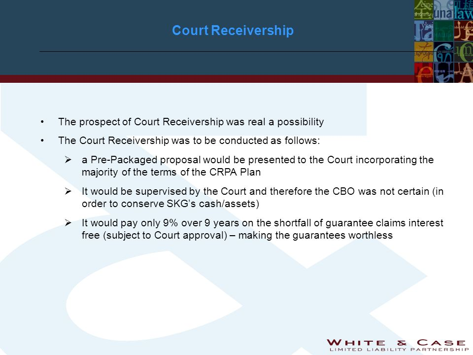 Court Receivership The prospect of Court Receivership was real a possibility The Court Receivership was to be conducted as follows: a Pre-Packaged proposal would be presented to the Court incorporating the majority of the terms of the CRPA Plan It would be supervised by the Court and therefore the CBO was not certain (in order to conserve SKGs cash/assets) It would pay only 9% over 9 years on the shortfall of guarantee claims interest free (subject to Court approval) – making the guarantees worthless