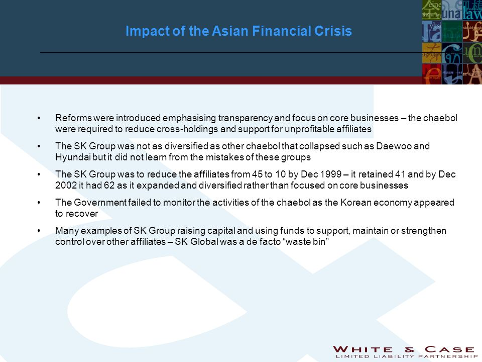 Impact of the Asian Financial Crisis Reforms were introduced emphasising transparency and focus on core businesses – the chaebol were required to reduce cross-holdings and support for unprofitable affiliates The SK Group was not as diversified as other chaebol that collapsed such as Daewoo and Hyundai but it did not learn from the mistakes of these groups The SK Group was to reduce the affiliates from 45 to 10 by Dec 1999 – it retained 41 and by Dec 2002 it had 62 as it expanded and diversified rather than focused on core businesses The Government failed to monitor the activities of the chaebol as the Korean economy appeared to recover Many examples of SK Group raising capital and using funds to support, maintain or strengthen control over other affiliates – SK Global was a de facto waste bin