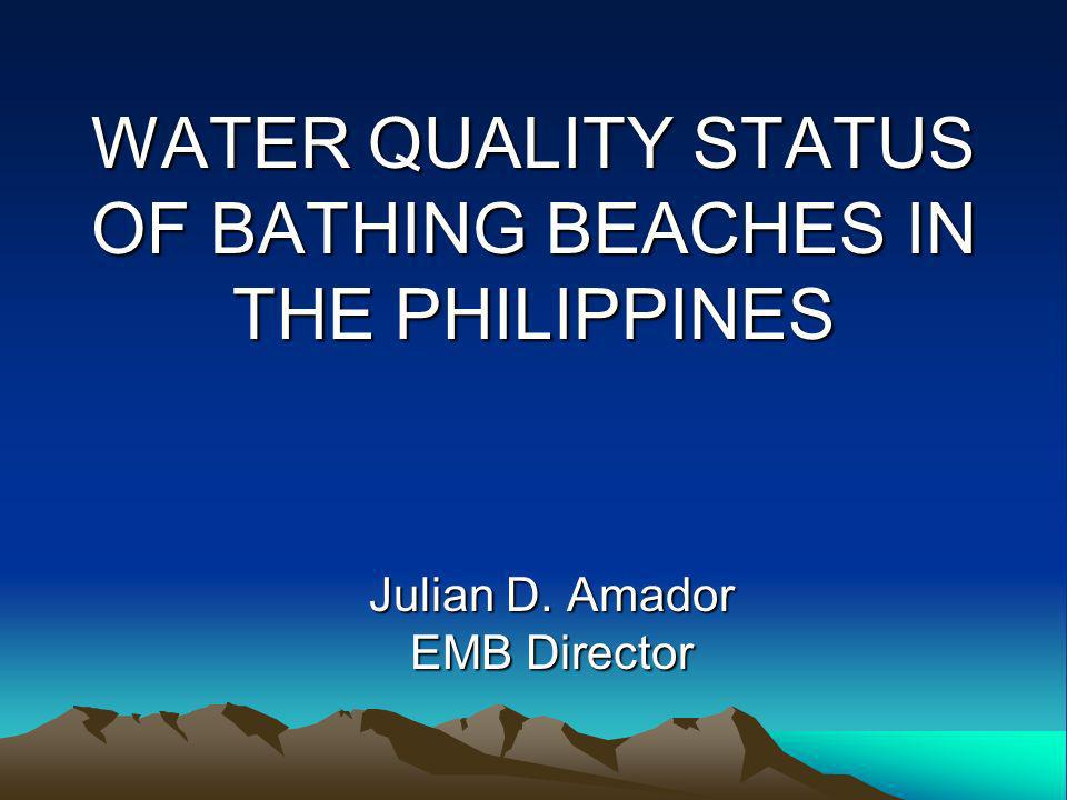 WATER QUALITY STATUS OF BATHING BEACHES IN THE PHILIPPINES Julian D. Amador EMB Director