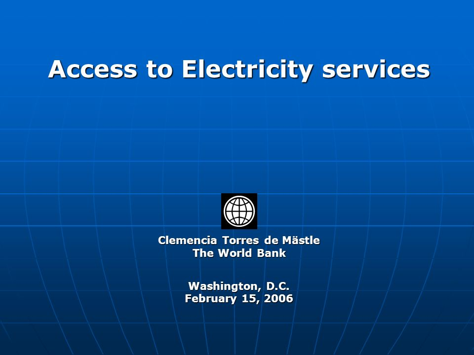 Clemencia Torres de Mästle The World Bank Washington, D.C. February 15, 2006 Access to Electricity services