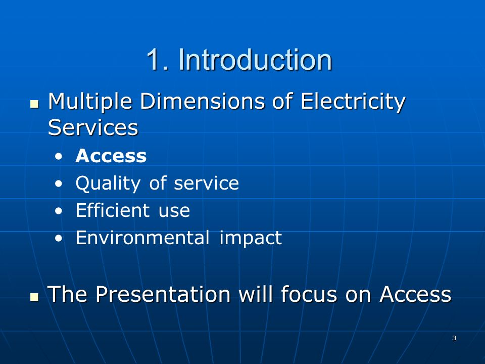 3 1. Introduction Multiple Dimensions of Electricity Services Multiple Dimensions of Electricity Services Access Quality of service Efficient use Envi