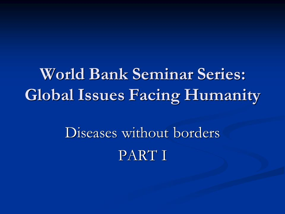 World Bank Seminar Series: Global Issues Facing Humanity Diseases without borders PART I