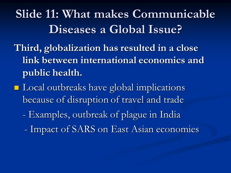 Slide 11: What makes Communicable Diseases a Global Issue? Third, globalization has resulted in a close link between international economics and publi