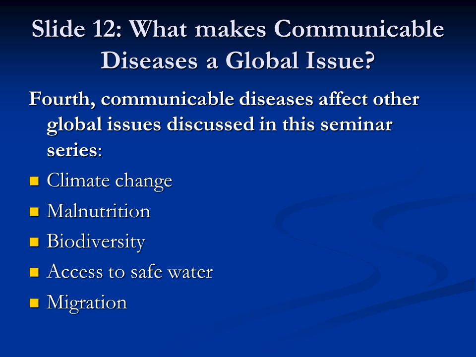 Slide 12: What makes Communicable Diseases a Global Issue? Fourth, communicable diseases affect other global issues discussed in this seminar series: