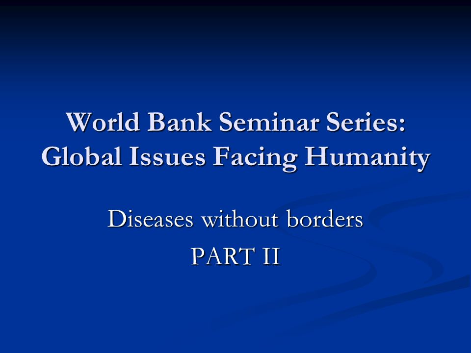 World Bank Seminar Series: Global Issues Facing Humanity Diseases without borders PART II