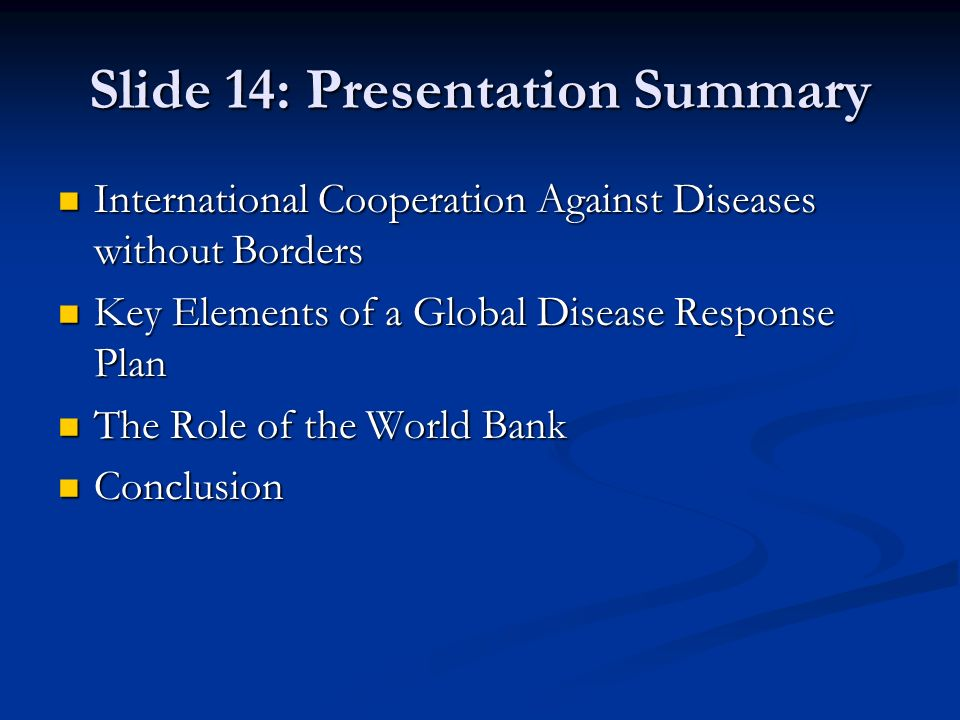 Slide 14: Presentation Summary International Cooperation Against Diseases without Borders International Cooperation Against Diseases without Borders Key Elements of a Global Disease Response Plan Key Elements of a Global Disease Response Plan The Role of the World Bank The Role of the World Bank Conclusion Conclusion