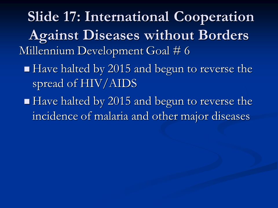 Slide 17: International Cooperation Against Diseases without Borders Slide 17: International Cooperation Against Diseases without Borders Millennium Development Goal # 6 Millennium Development Goal # 6 Have halted by 2015 and begun to reverse the spread of HIV/AIDS Have halted by 2015 and begun to reverse the spread of HIV/AIDS Have halted by 2015 and begun to reverse the incidence of malaria and other major diseases Have halted by 2015 and begun to reverse the incidence of malaria and other major diseases