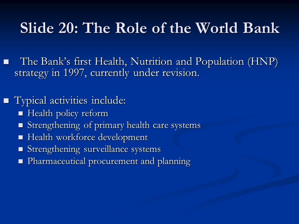 Slide 20: The Role of the World Bank The Banks first Health, Nutrition and Population (HNP) strategy in 1997, currently under revision. The Banks firs