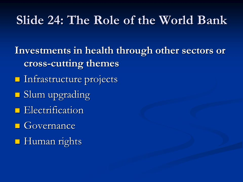 Slide 24: The Role of the World Bank Investments in health through other sectors or cross-cutting themes Infrastructure projects Infrastructure projects Slum upgrading Slum upgrading Electrification Electrification Governance Governance Human rights Human rights