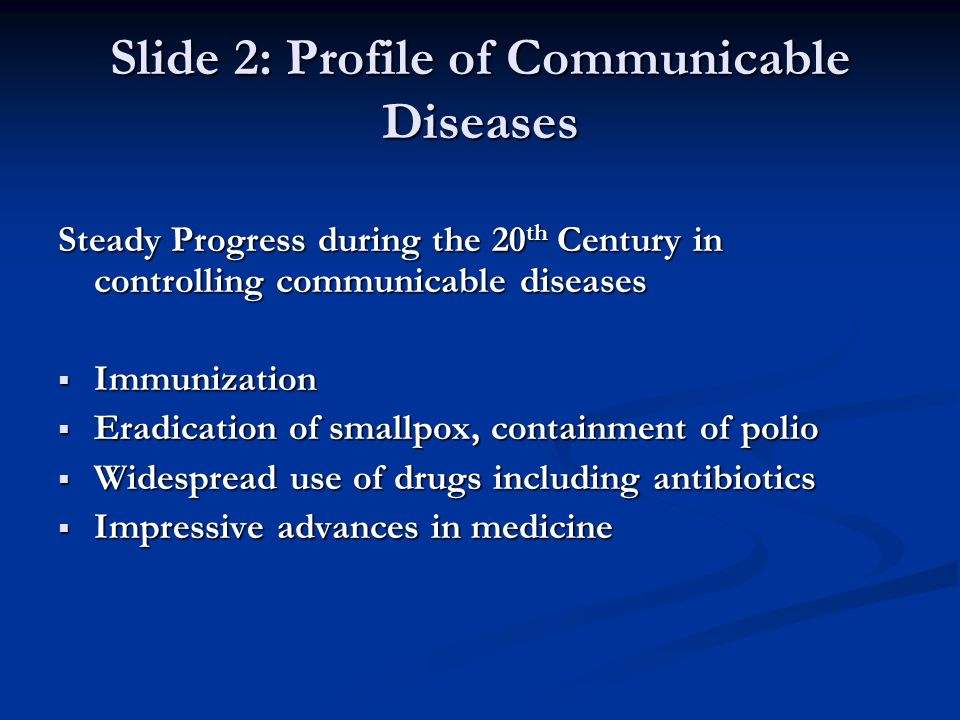 Slide 2: Profile of Communicable Diseases Steady Progress during the 20 th Century in controlling communicable diseases Immunization Immunization Eradication of smallpox, containment of polio Eradication of smallpox, containment of polio Widespread use of drugs including antibiotics Widespread use of drugs including antibiotics Impressive advances in medicine Impressive advances in medicine
